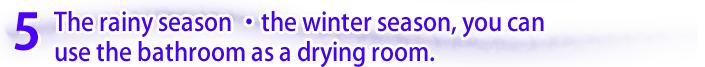 梅雨・冬期間は、風呂場を乾燥室として使えます。